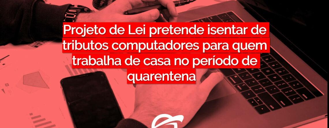 Projeto de Lei pretende isentar de tributos computadores para quem trabalha de casa no período de quarentena