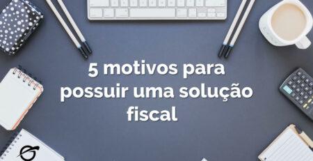 5 motivos para implantar uma solução fiscal