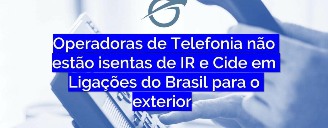 Operadoras de Telefonia não estão isentas de IR e Cide em Ligações do Brasil para o exterior