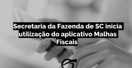 Secretaria da Fazenda de SC inicia utilização do aplicativo Malhas Fiscais