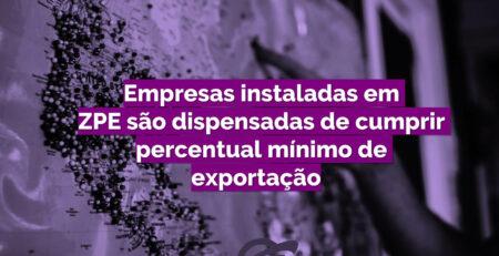 Empresas instaladas em ZPE são dispensadas de cumprir percentual mínimo de exportação