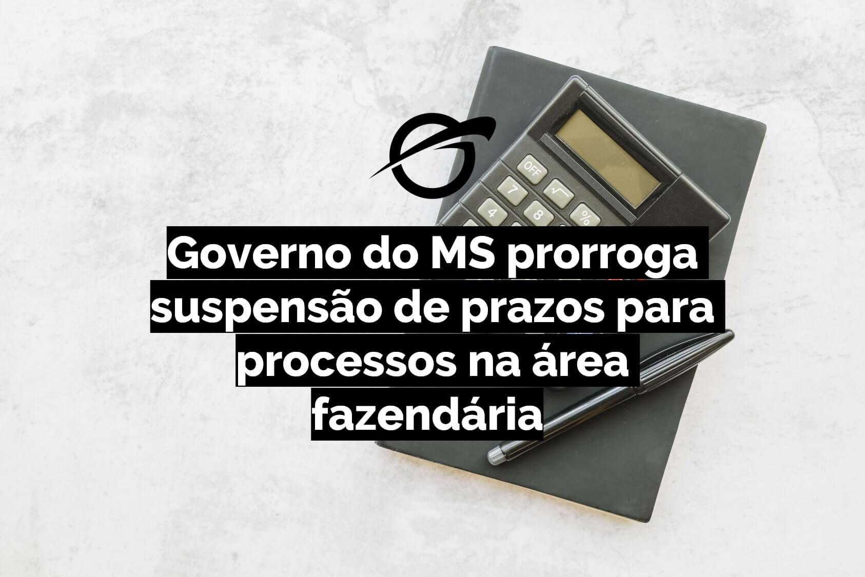 Governo do MS prorroga suspensão de prazos para processos na área fazendária