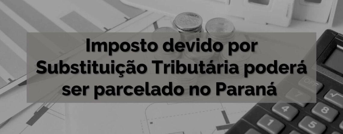Imposto devido por Substituição Tributária poderá ser parcelado no Paraná