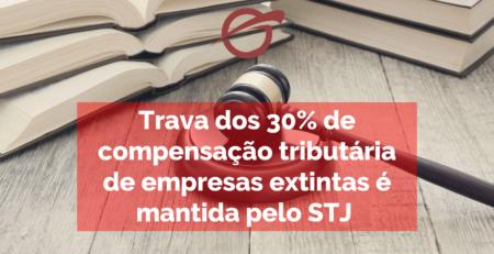 Trava dos 30% de compensação tributária de empresas extintas é mantida pelo STJ