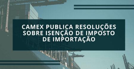 Camex-publica-Resoluções-sobre-isenção-de-Imposto-de-Importação