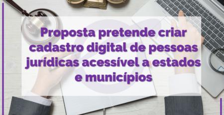 Proposta pretende criar cadastro digital de pessoas jurídicas acessível a estados e municípios